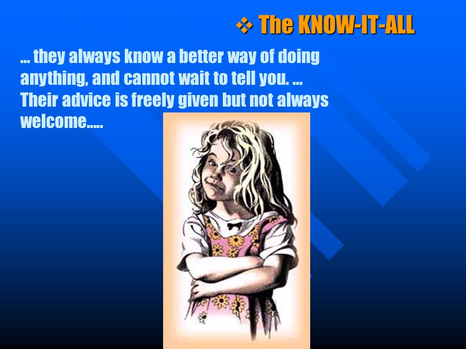 v The KNOW-IT-ALL … they always know a better way of doing anything, and cannot wait to tell you.... Their advice is freely given but not always welco
