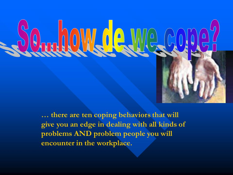 … there are ten coping behaviors that will give you an edge in dealing with all kinds of problems AND problem people you will encounter in the workpla