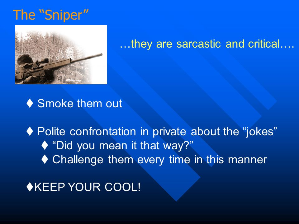 """The """"Sniper"""" …they are sarcastic and critical….  Smoke them out  Polite confrontation in private about the """"jokes""""  """"Did you mean it that way?""""  C"""