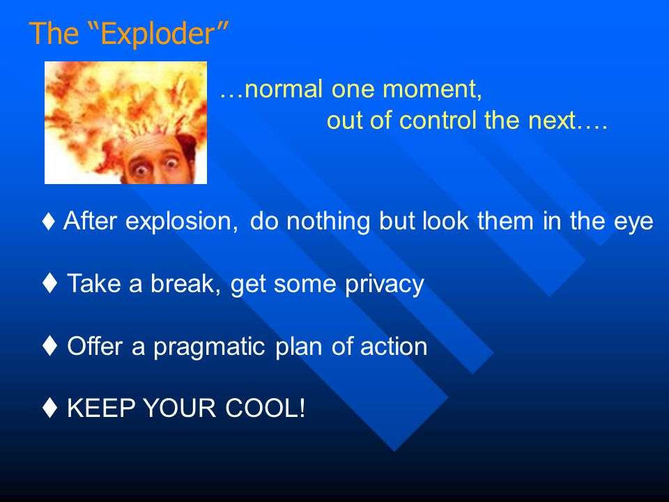 The Exploder …normal one moment, out of control the next….