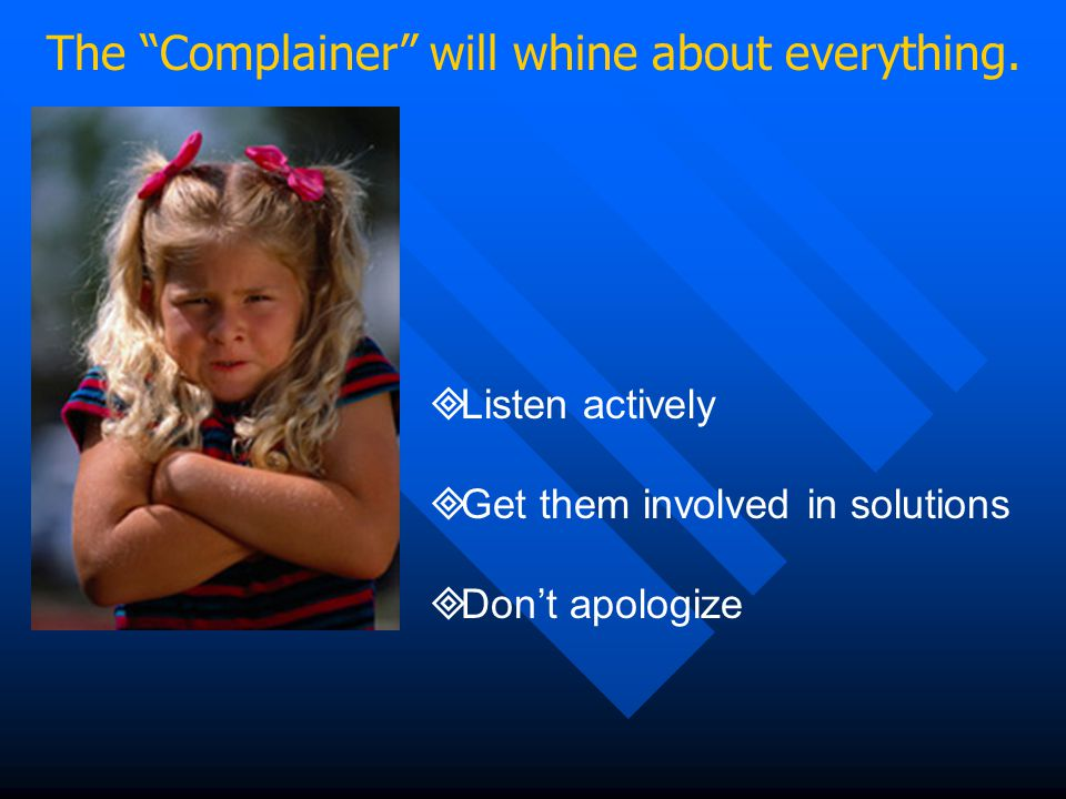 """The """"Complainer"""" will whine about everything.  Listen actively  Get them involved in solutions  Don't apologize"""
