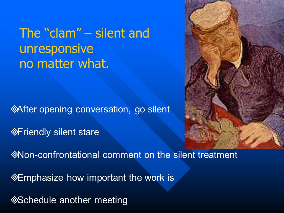"""The """"clam"""" – silent and unresponsive no matter what.  After opening conversation, go silent  Friendly silent stare  Non-confrontational comment on"""