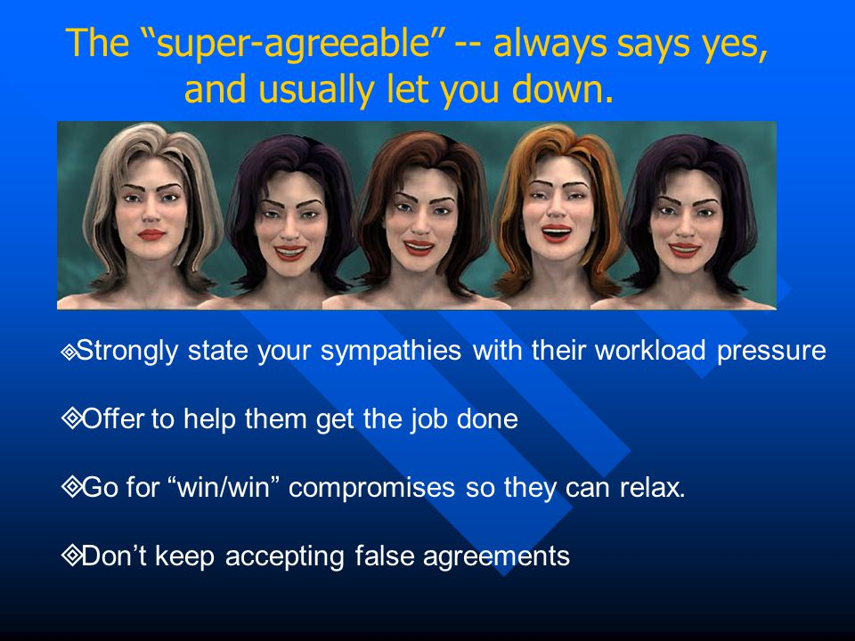 The super-agreeable -- always says yes, and usually let you down.