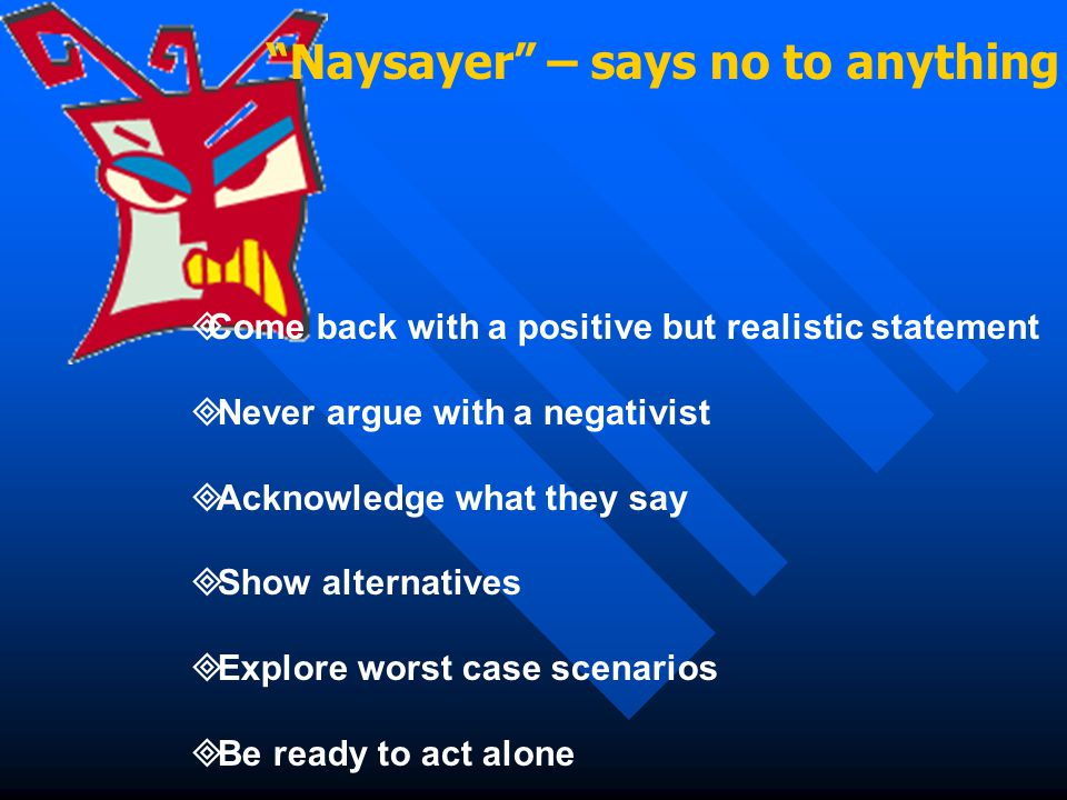 Naysayer – says no to anything  Come back with a positive but realistic statement  Never argue with a negativist  Acknowledge what they say  Show alternatives  Explore worst case scenarios  Be ready to act alone