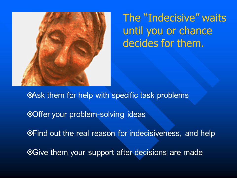 """The """"Indecisive"""" waits until you or chance decides for them.  Ask them for help with specific task problems  Offer your problem-solving ideas  Find"""