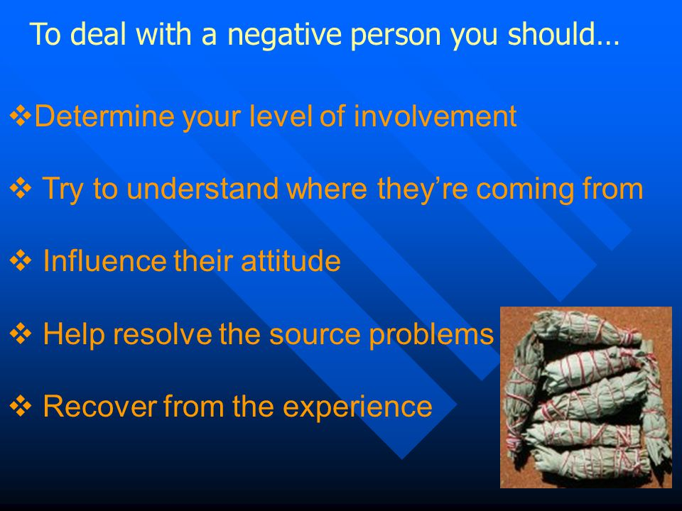 To deal with a negative person you should…  Determine your level of involvement  Try to understand where they're coming from  Influence their attitude  Help resolve the source problems  Recover from the experience
