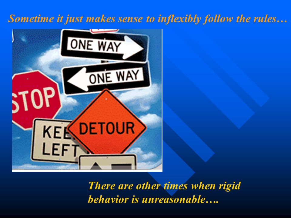 There are other times when rigid behavior is unreasonable…. Sometime it just makes sense to inflexibly follow the rules…