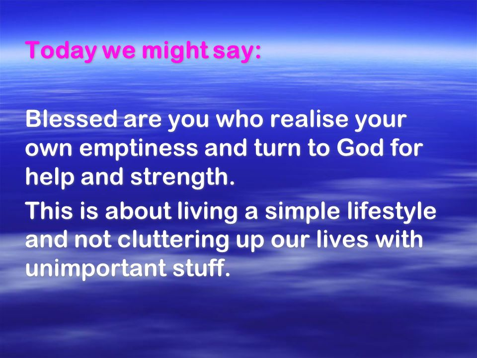 Today we might say: Blessed are you who realise your own emptiness and turn to God for help and strength. This is about living a simple lifestyle and