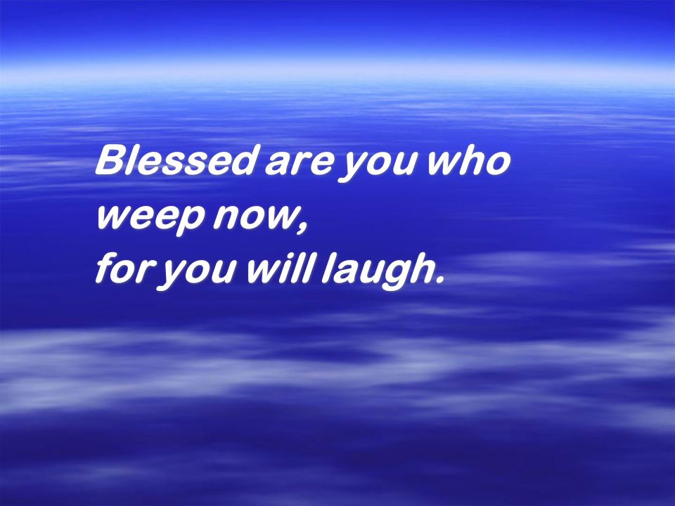 Blessed are you who weep now, for you will laugh. Blessed are you who weep now, for you will laugh.