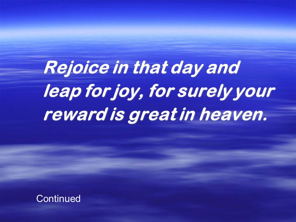Rejoice in that day and leap for joy, for surely your reward is great in heaven. Rejoice in that day and leap for joy, for surely your reward is great