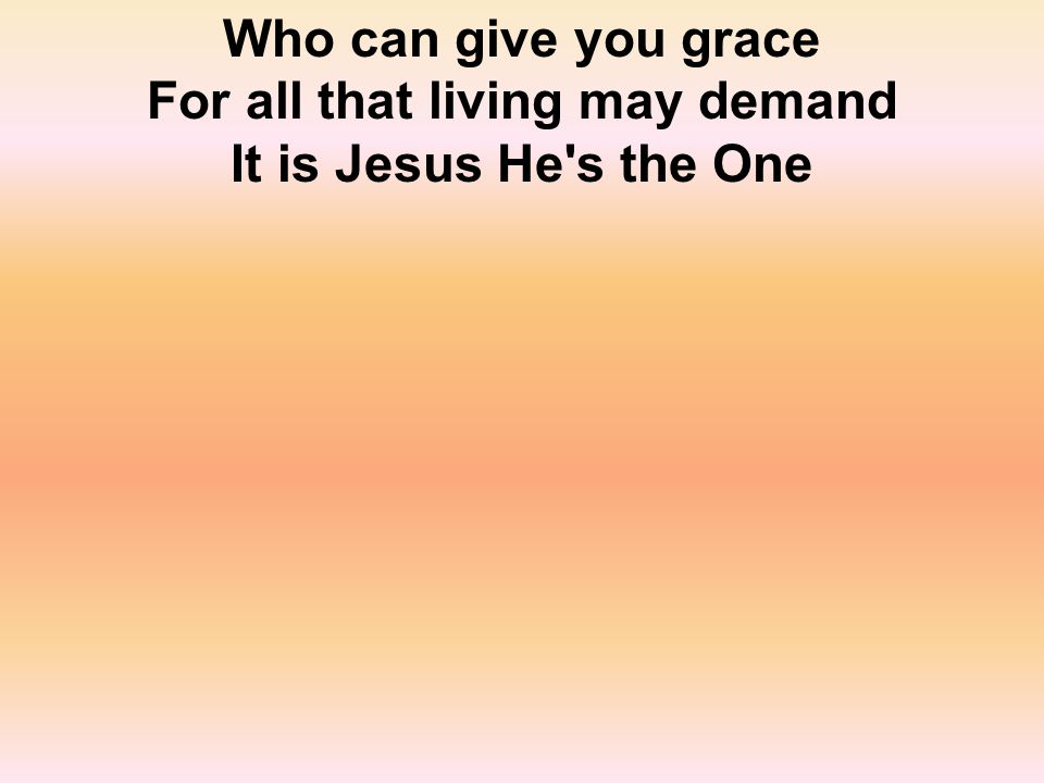 Who can give you grace For all that living may demand It is Jesus He s the One