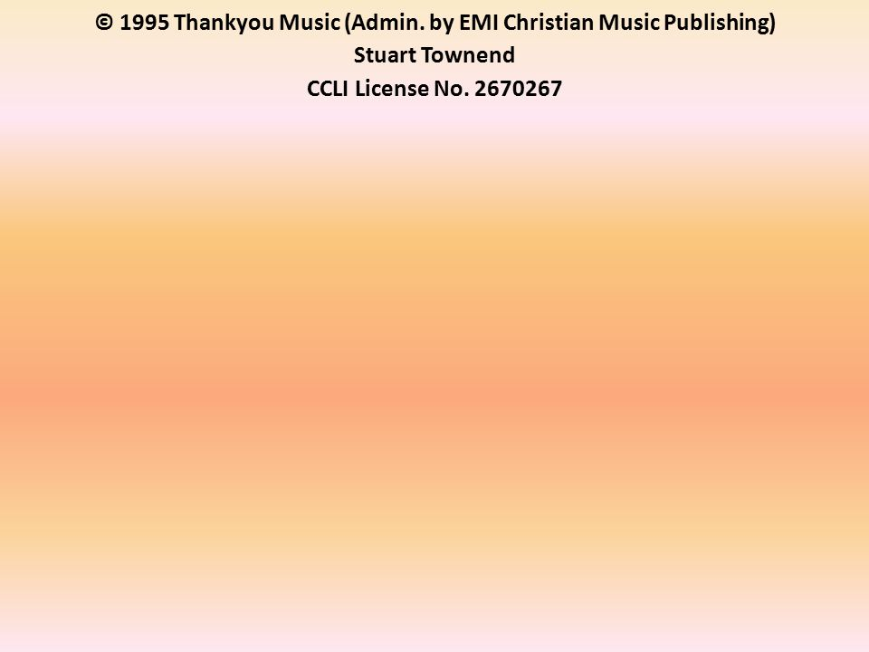 © 1995 Thankyou Music (Admin. by EMI Christian Music Publishing) Stuart Townend CCLI License No.