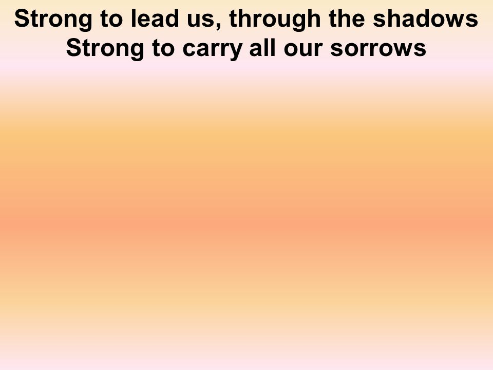 Strong to lead us, through the shadows Strong to carry all our sorrows