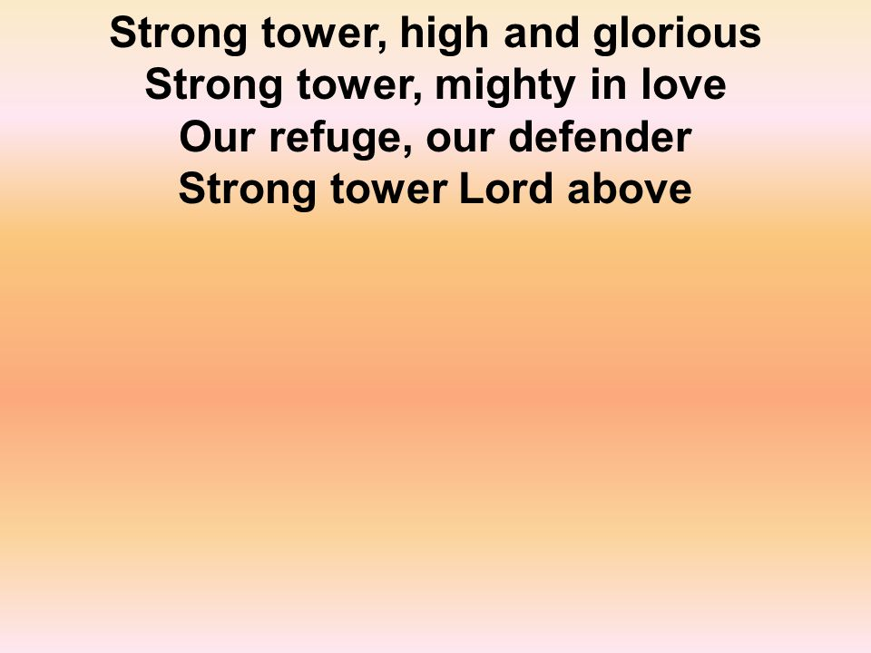 Strong tower, high and glorious Strong tower, mighty in love Our refuge, our defender Strong tower Lord above