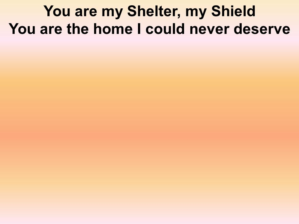 You are my Shelter, my Shield You are the home I could never deserve