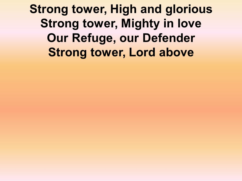 Strong tower, High and glorious Strong tower, Mighty in love Our Refuge, our Defender Strong tower, Lord above