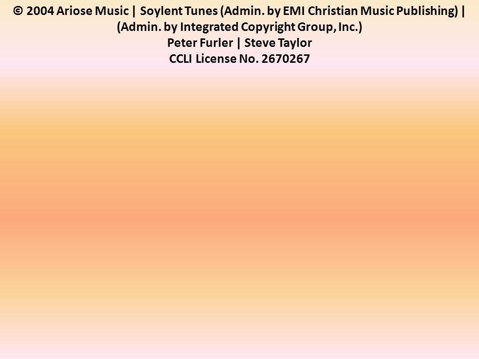 © 2004 Ariose Music | Soylent Tunes (Admin. by EMI Christian Music Publishing) | (Admin.