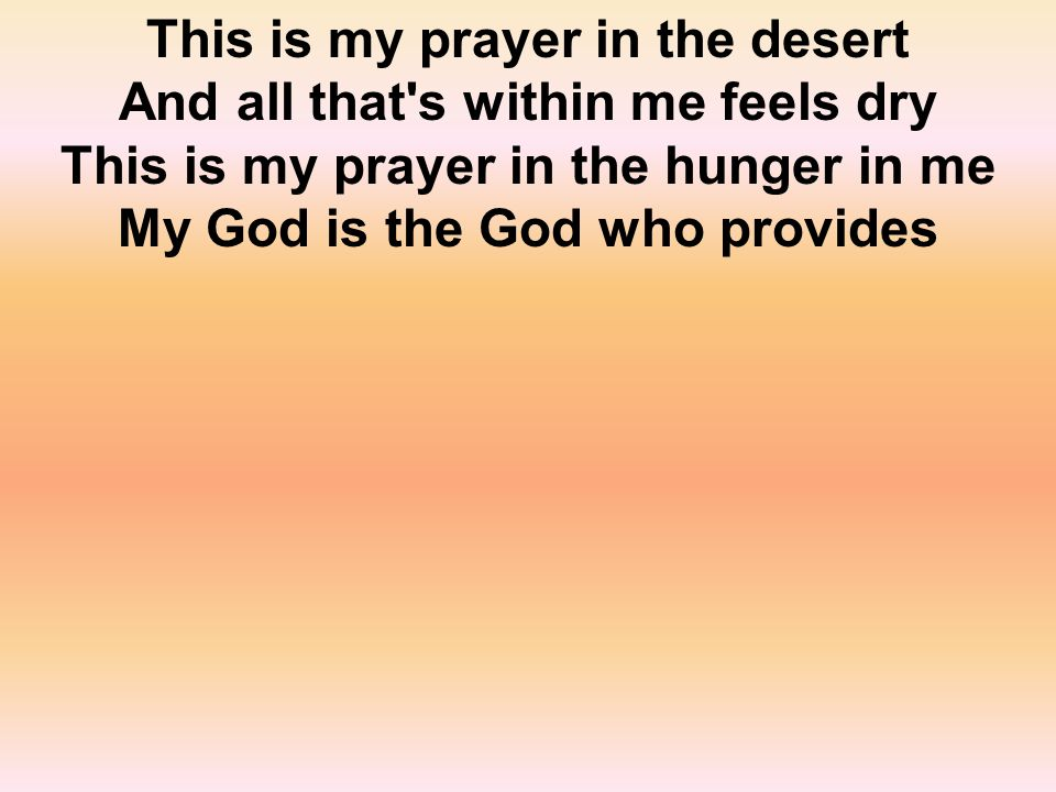 This is my prayer in the desert And all that s within me feels dry This is my prayer in the hunger in me My God is the God who provides