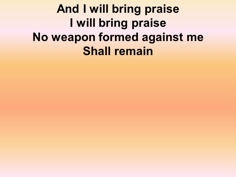 And I will bring praise I will bring praise No weapon formed against me Shall remain