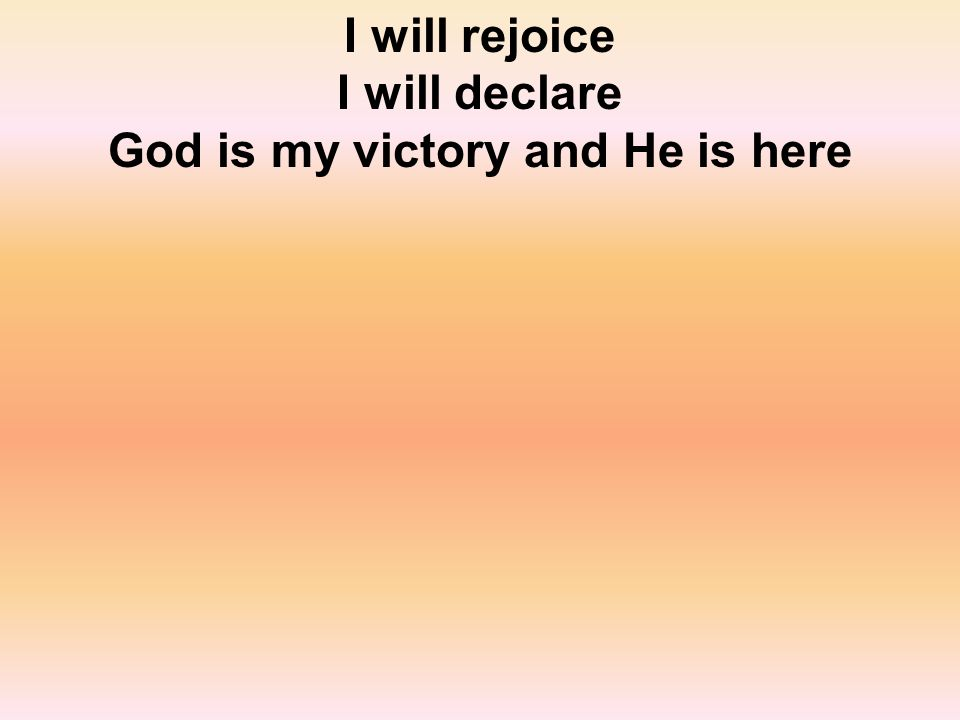 I will rejoice I will declare God is my victory and He is here
