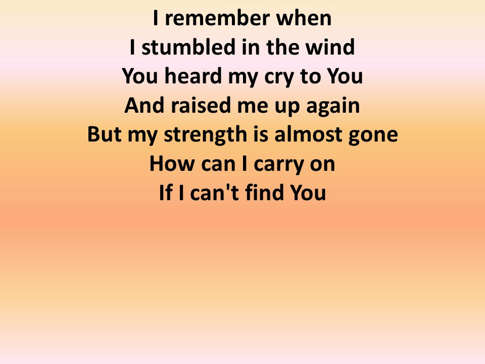 I remember when I stumbled in the wind You heard my cry to You And raised me up again But my strength is almost gone How can I carry on If I can t find You