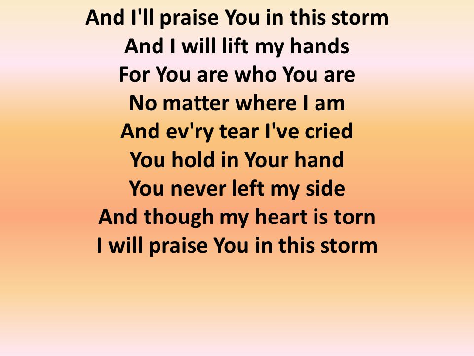 And I ll praise You in this storm And I will lift my hands For You are who You are No matter where I am And ev ry tear I ve cried You hold in Your hand You never left my side And though my heart is torn I will praise You in this storm
