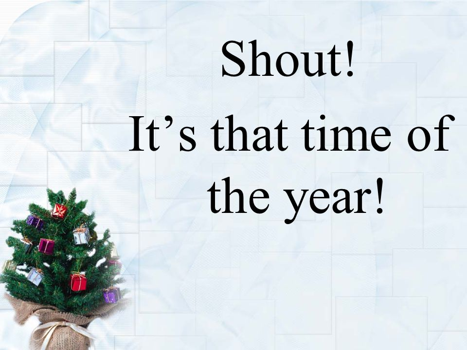 Shout! It's that time of the year!