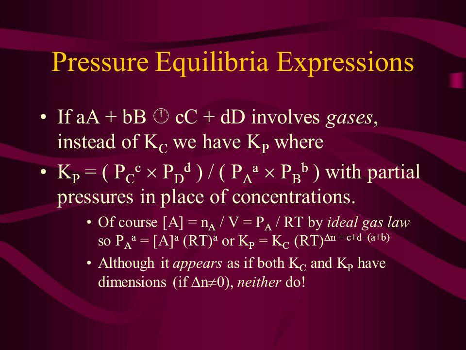Pressure Equilibria Expressions If aA + bB  cC + dD involves gases, instead of K C we have K P where K P = ( P C c  P D d ) / ( P A a  P B b ) with partial pressures in place of concentrations.