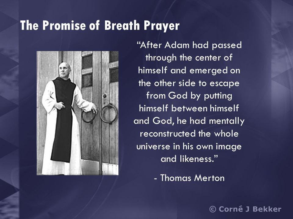 The Promise of Breath Prayer After Adam had passed through the center of himself and emerged on the other side to escape from God by putting himself between himself and God, he had mentally reconstructed the whole universe in his own image and likeness. - Thomas Merton