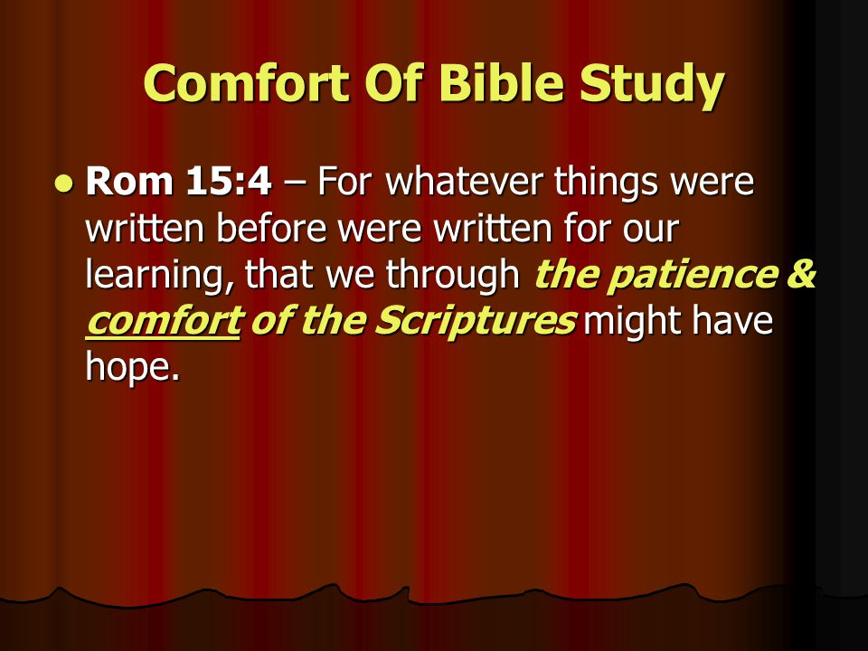 Comfort Of Bible Study Rom 15:4 – For whatever things were written before were written for our learning, that we through the patience & comfort of the Scriptures might have hope.