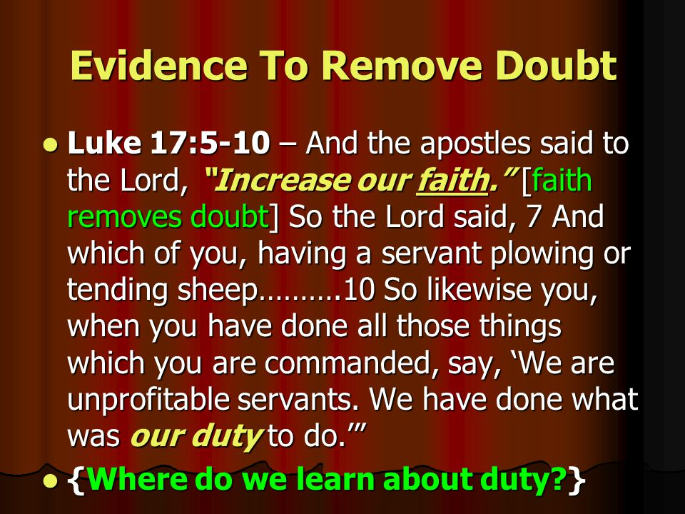 Evidence To Remove Doubt Luke 17:5-10 – And the apostles said to the Lord, Increase our faith. [faith removes doubt] So the Lord said, 7 And which of you, having a servant plowing or tending sheep……….10 So likewise you, when you have done all those things which you are commanded, say, 'We are unprofitable servants.