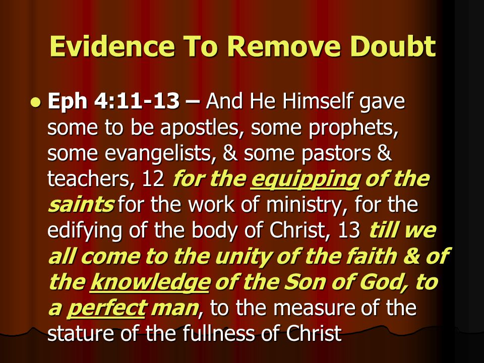 Evidence To Remove Doubt Eph 4:11-13 – And He Himself gave some to be apostles, some prophets, some evangelists, & some pastors & teachers, 12 for the equipping of the saints for the work of ministry, for the edifying of the body of Christ, 13 till we all come to the unity of the faith & of the knowledge of the Son of God, to a perfect man, to the measure of the stature of the fullness of Christ Eph 4:11-13 – And He Himself gave some to be apostles, some prophets, some evangelists, & some pastors & teachers, 12 for the equipping of the saints for the work of ministry, for the edifying of the body of Christ, 13 till we all come to the unity of the faith & of the knowledge of the Son of God, to a perfect man, to the measure of the stature of the fullness of Christ