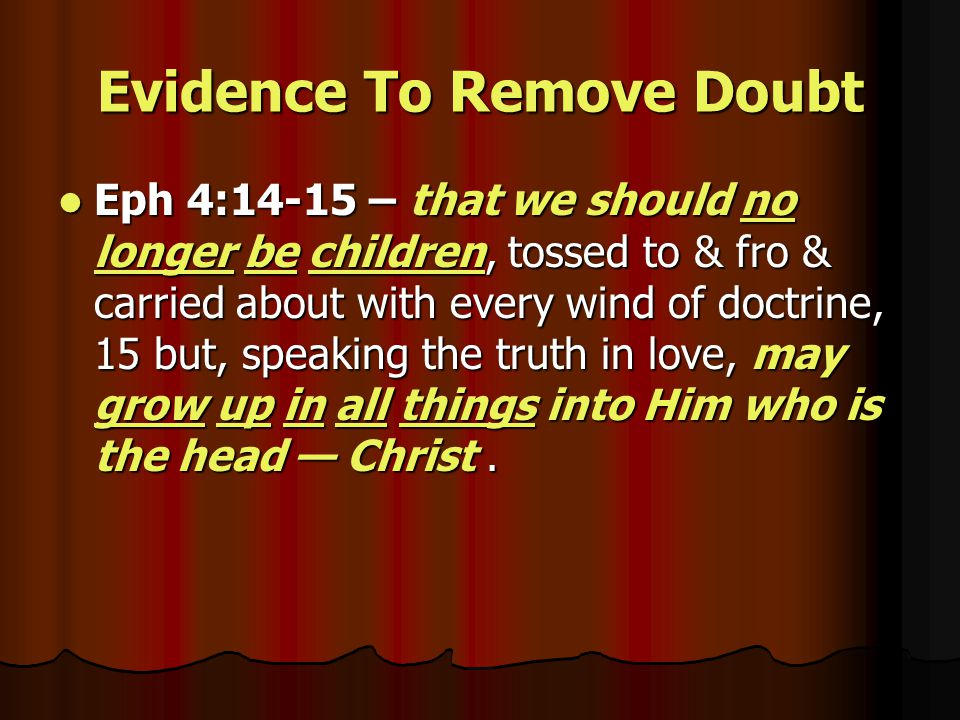 Evidence To Remove Doubt Eph 4:14-15 – that we should no longer be children, tossed to & fro & carried about with every wind of doctrine, 15 but, speaking the truth in love, may grow up in all things into Him who is the head — Christ.