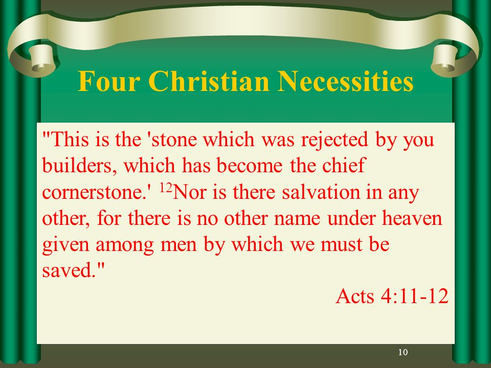 Four Christian Necessities 10 This is the stone which was rejected by you builders, which has become the chief cornerstone. 12 Nor is there salvation in any other, for there is no other name under heaven given among men by which we must be saved. Acts 4:11-12