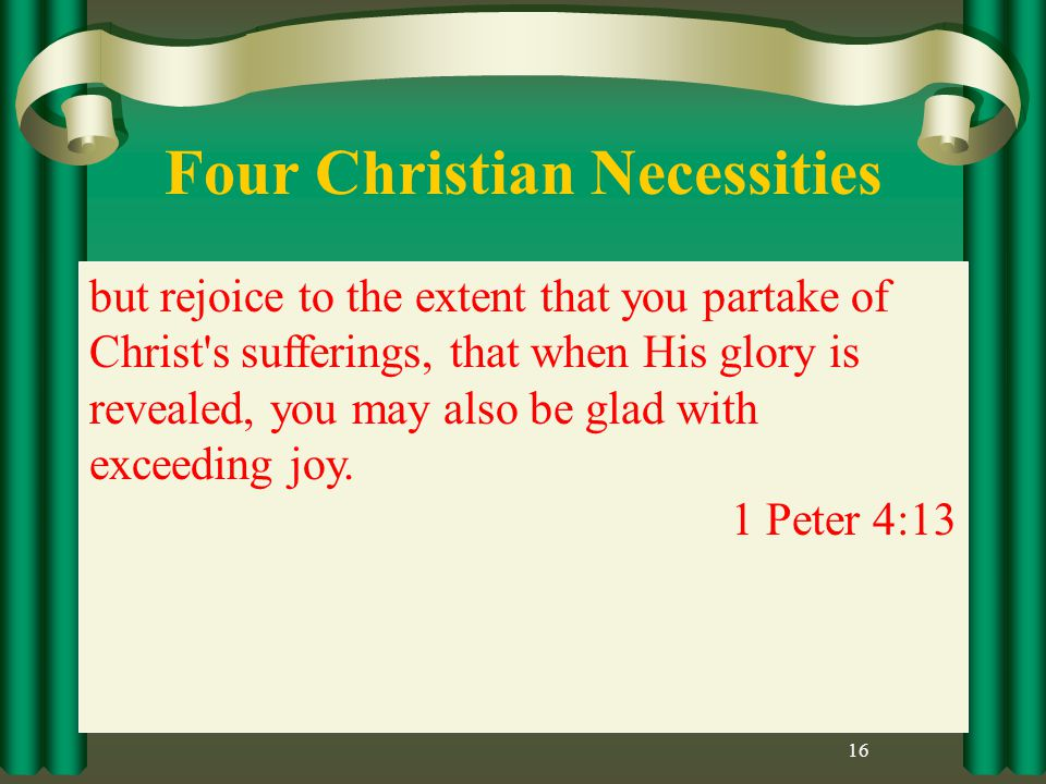 Four Christian Necessities 16 but rejoice to the extent that you partake of Christ s sufferings, that when His glory is revealed, you may also be glad with exceeding joy.