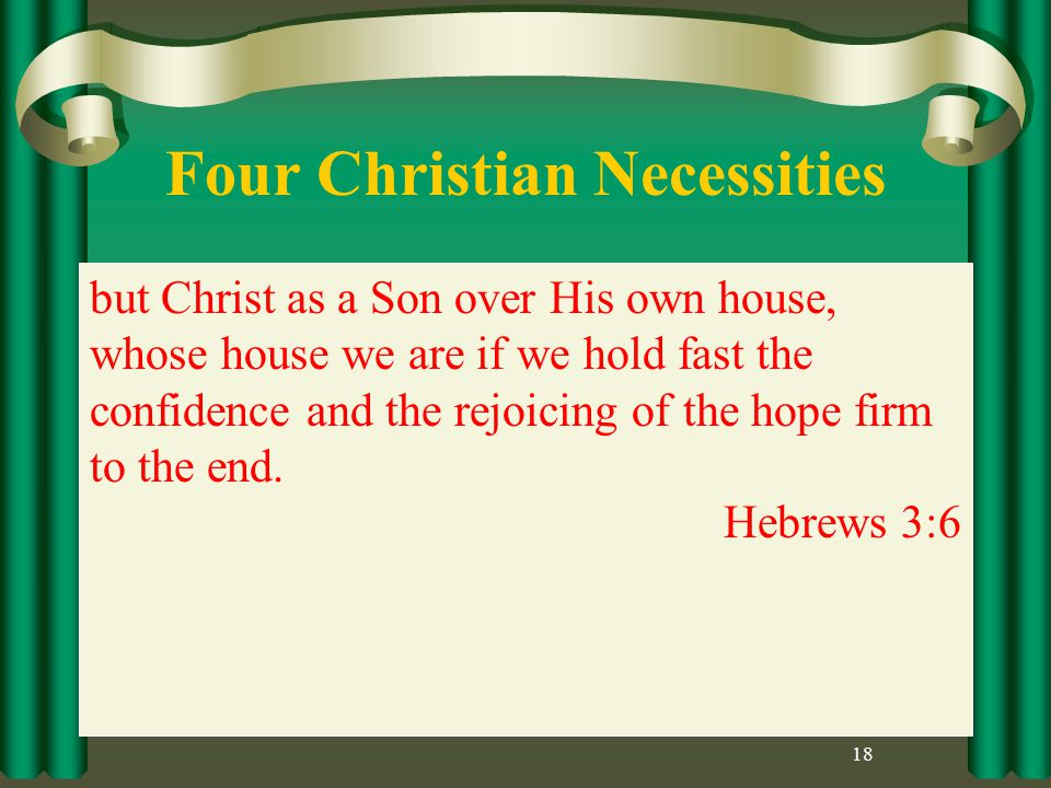 Four Christian Necessities 18 but Christ as a Son over His own house, whose house we are if we hold fast the confidence and the rejoicing of the hope firm to the end.