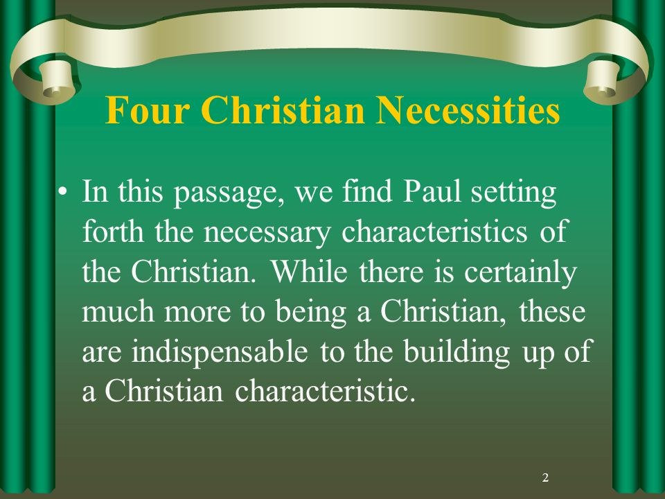 Four Christian Necessities In this passage, we find Paul setting forth the necessary characteristics of the Christian.
