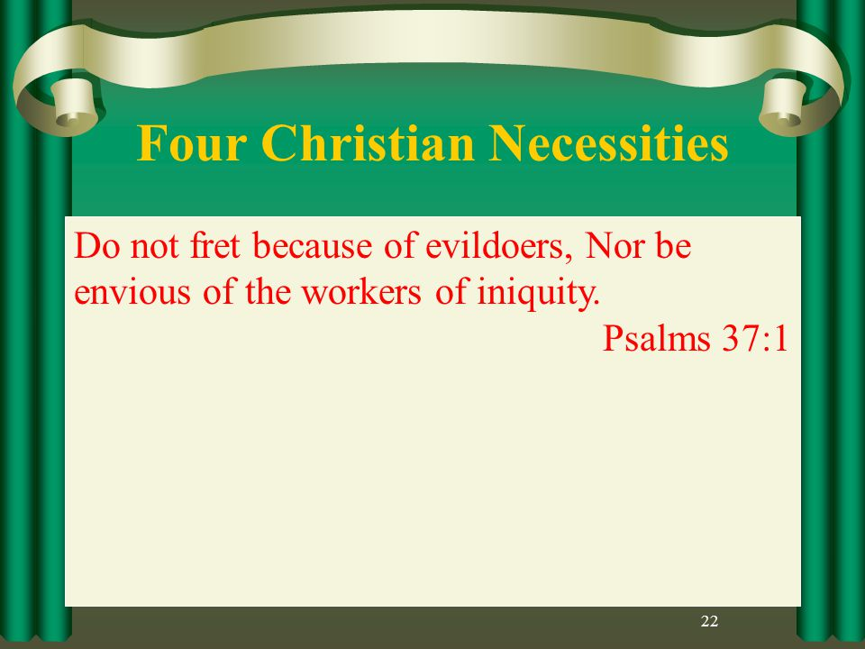 Four Christian Necessities 22 Do not fret because of evildoers, Nor be envious of the workers of iniquity.