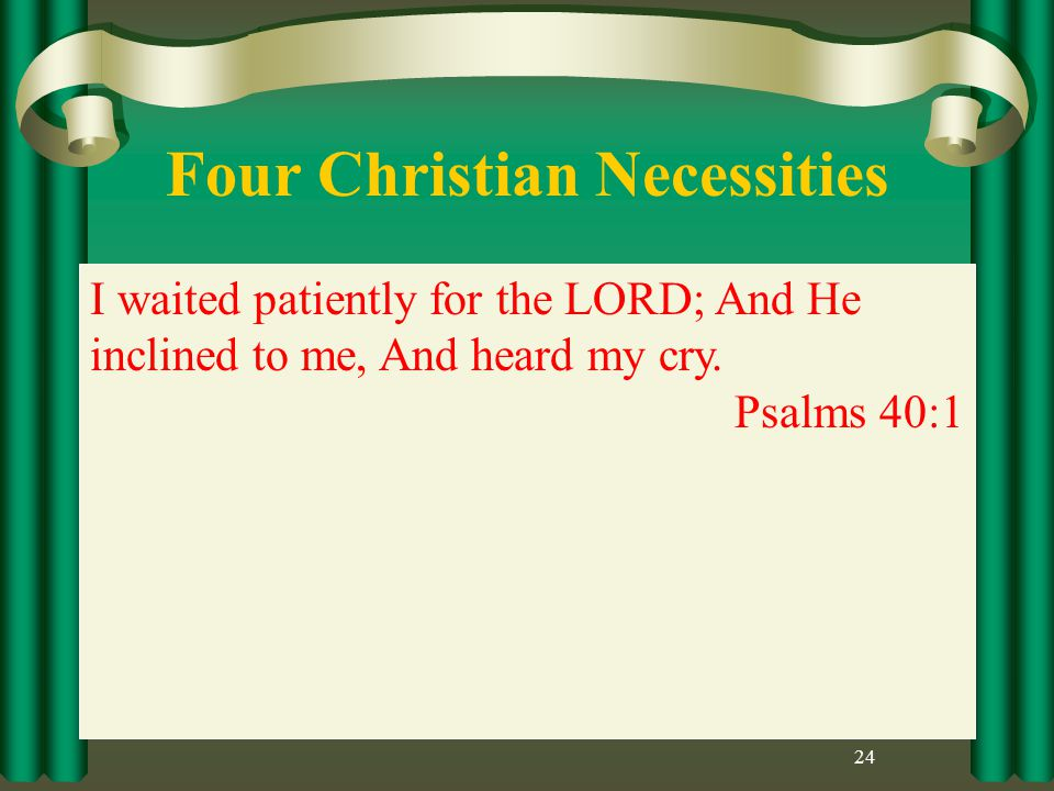 Four Christian Necessities 24 I waited patiently for the LORD; And He inclined to me, And heard my cry.