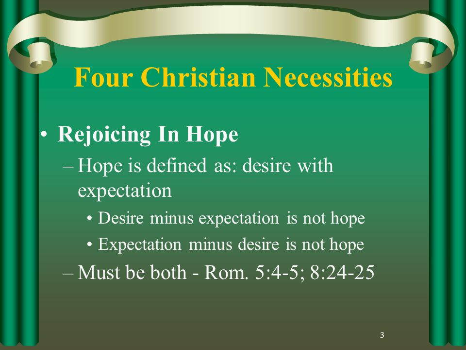 Four Christian Necessities Rejoicing In Hope –Hope is defined as: desire with expectation Desire minus expectation is not hope Expectation minus desire is not hope –Must be both - Rom.