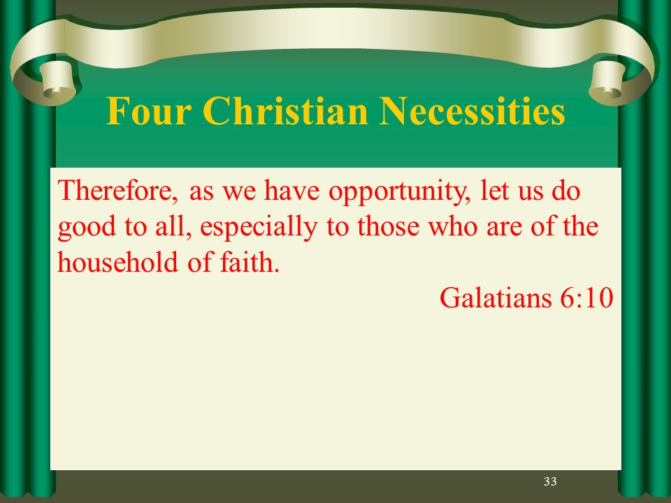 Four Christian Necessities 33 Therefore, as we have opportunity, let us do good to all, especially to those who are of the household of faith.