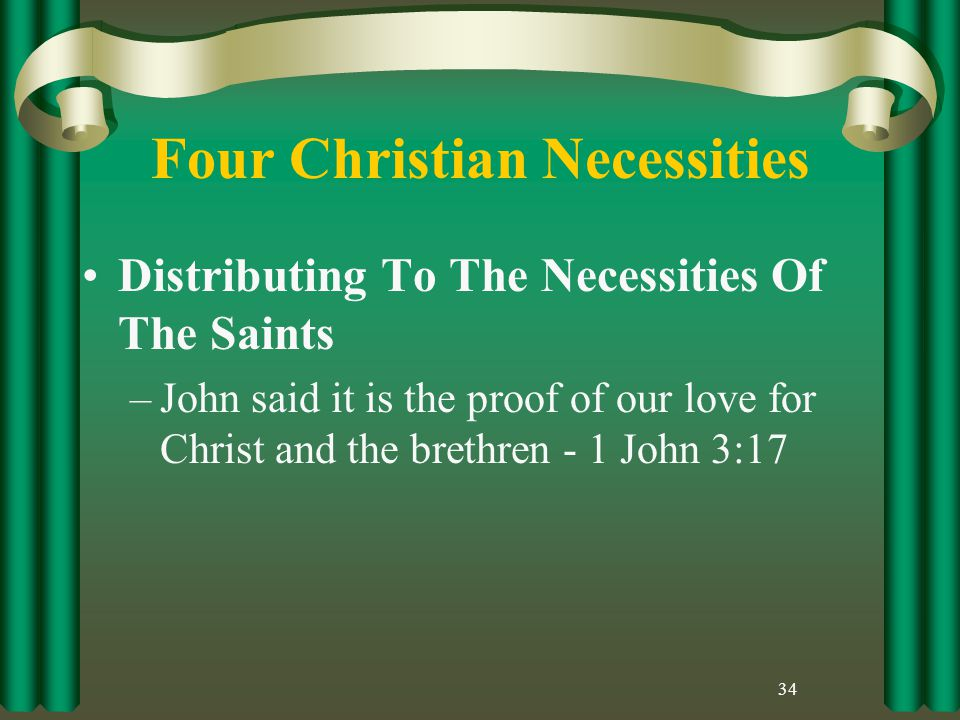 Four Christian Necessities Distributing To The Necessities Of The Saints –John said it is the proof of our love for Christ and the brethren - 1 John 3:17 34