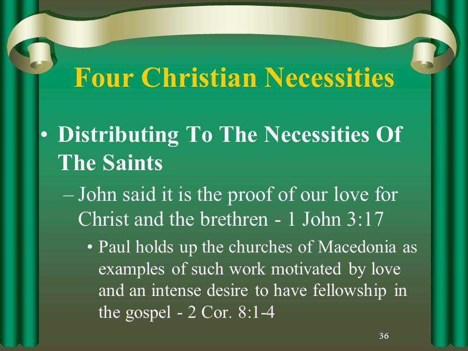 Four Christian Necessities Distributing To The Necessities Of The Saints –John said it is the proof of our love for Christ and the brethren - 1 John 3:17 Paul holds up the churches of Macedonia as examples of such work motivated by love and an intense desire to have fellowship in the gospel - 2 Cor.