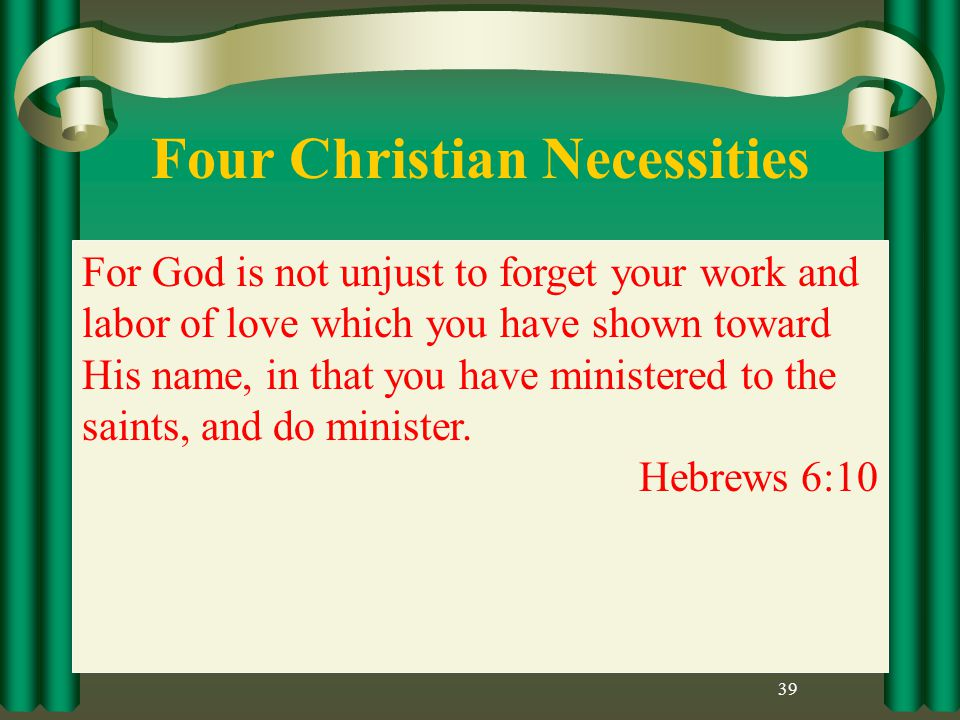 Four Christian Necessities 39 For God is not unjust to forget your work and labor of love which you have shown toward His name, in that you have ministered to the saints, and do minister.