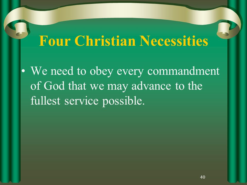 Four Christian Necessities We need to obey every commandment of God that we may advance to the fullest service possible.
