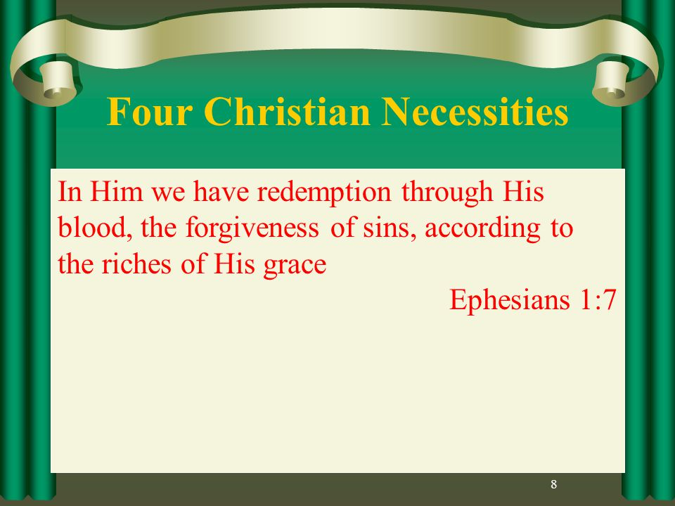 Four Christian Necessities 8 In Him we have redemption through His blood, the forgiveness of sins, according to the riches of His grace Ephesians 1:7
