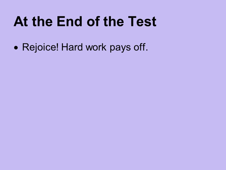 At the End of the Test  Rejoice! Hard work pays off.