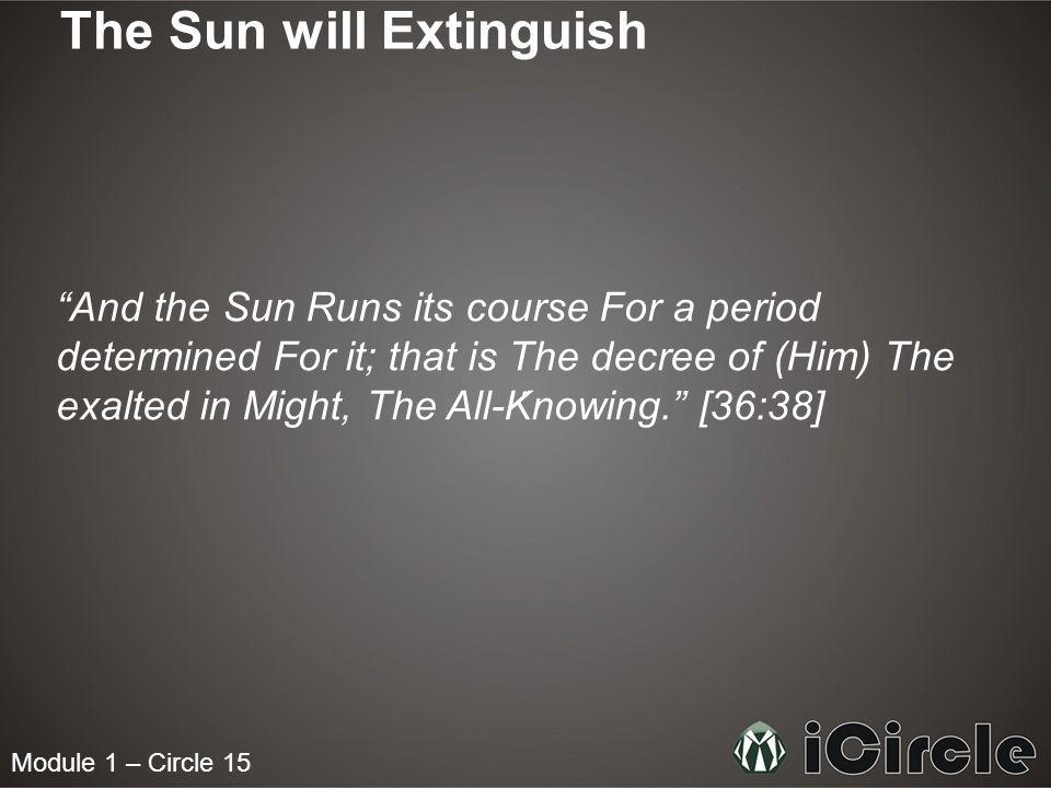 "Module 1 – Circle 15 The Sun will Extinguish ""And the Sun Runs its course For a period determined For it; that is The decree of (Him) The exalted in M"