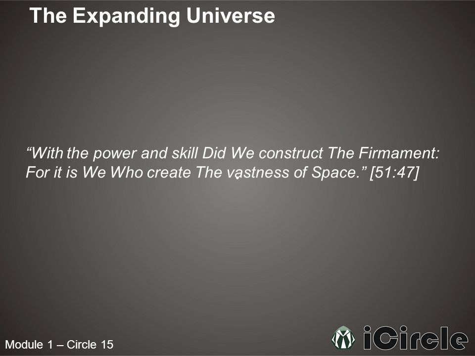 "Module 1 – Circle 15 The Expanding Universe ""With the power and skill Did We construct The Firmament: For it is We Who create The vastness of Space."""