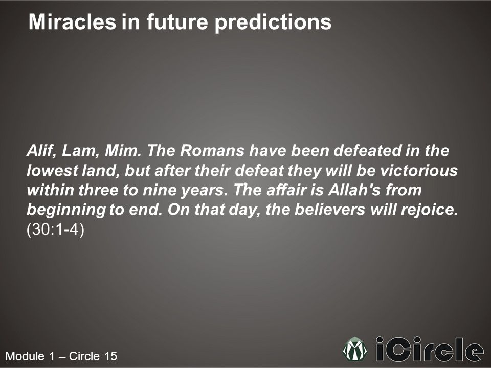 Module 1 – Circle 15 Miracles in future predictions Alif, Lam, Mim. The Romans have been defeated in the lowest land, but after their defeat they will